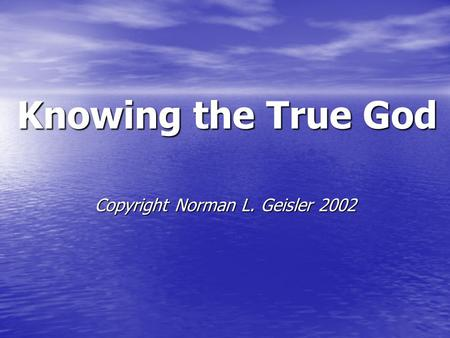 Knowing the True God Copyright Norman L. Geisler 2002.