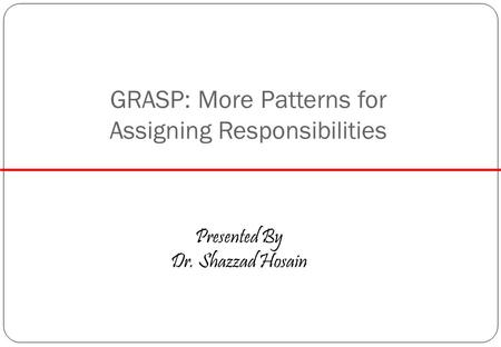 GRASP: More Patterns for Assigning Responsibilities Presented By Dr. Shazzad Hosain.