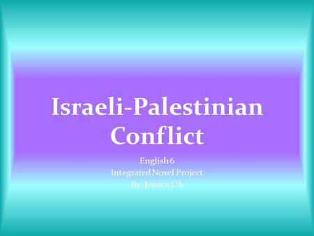 Israeli-Palestinian Conflict English 6 Integrated Novel Project By: Jessica Oh.