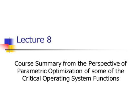 Lecture 8 Course Summary from the Perspective of Parametric Optimization of some of the Critical Operating System Functions.