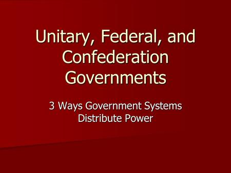 Unitary, Federal, and Confederation Governments 3 Ways Government Systems Distribute Power.
