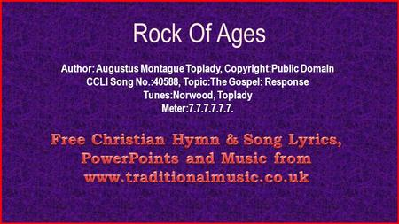 Rock Of Ages Author: Augustus Montague Toplady, Copyright:Public Domain CCLI Song No.:40588, Topic:The Gospel: Response Tunes:Norwood, Toplady Meter:7.7.7.7.7.7.