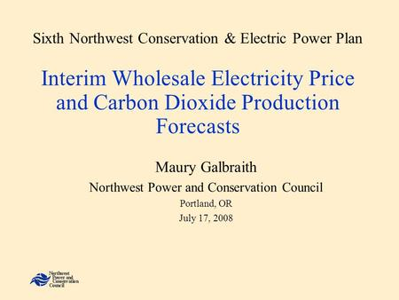 Sixth Northwest Conservation & Electric Power Plan Interim Wholesale Electricity Price and Carbon Dioxide Production Forecasts Maury Galbraith Northwest.