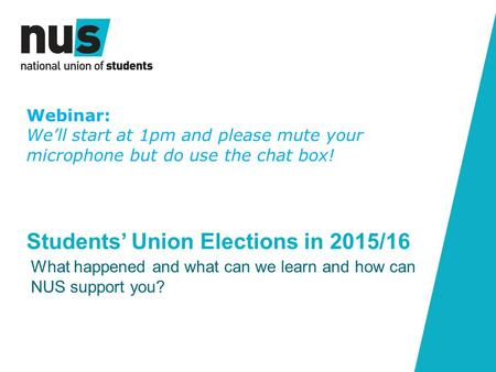 Students' Union Elections in 2015/16 What happened and what can we learn and how can NUS support you? Webinar: We'll start at 1pm and please mute your.