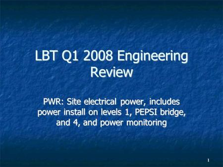 1 LBT Q1 2008 Engineering Review PWR: Site electrical power, includes power install on levels 1, PEPSI bridge, and 4, and power monitoring.