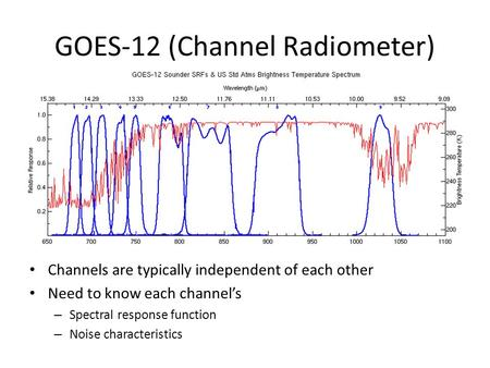 GOES-12 (Channel Radiometer) Channels are typically independent of each other Need to know each channel's – Spectral response function – Noise characteristics.