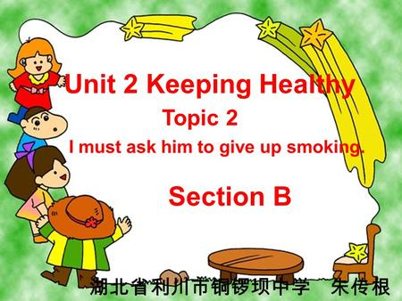 Unit 2 Keeping Healthy Topic 2 I must ask him to give up smoking. Section B 湖北省利川市铜锣坝中学 朱传根.