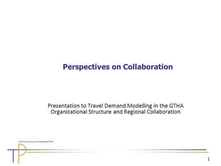 1 Perspectives on Collaboration Presentation to Travel Demand Modelling in the GTHA Organizational Structure and Regional Collaboration Systems Analysis.