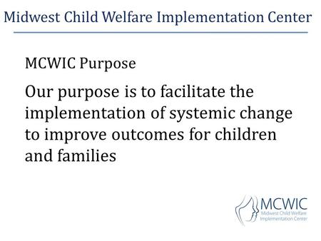 Midwest Child Welfare Implementation Center MCWIC Purpose Our purpose is to facilitate the implementation of systemic change to improve outcomes for children.