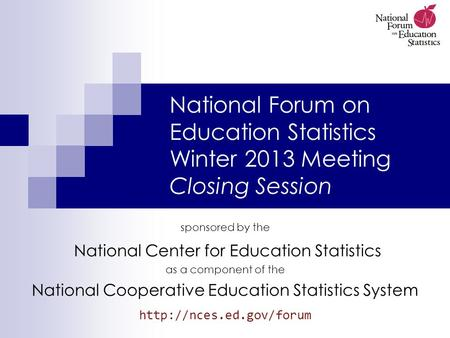 National Forum on Education Statistics Winter 2013 Meeting Closing Session sponsored by the National Center for Education Statistics as a component of.