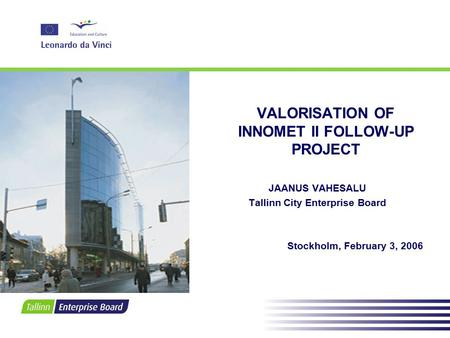 VALORISATION OF INNOMET II FOLLOW-UP PROJECT JAANUS VAHESALU Tallinn City Enterprise Board Stockholm, February 3, 2006.