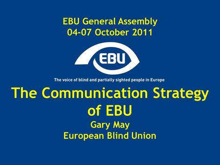 EBU General Assembly 04-07 October 2011 The Communication Strategy of EBU Gary May European Blind Union.