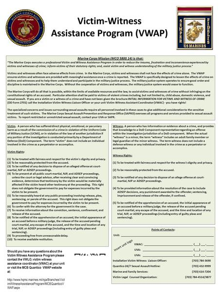 "Victim-Witness Assistance Program (VWAP) Marine Corps Mission (MCO 5800.14) is that: ""The Marine Corps executes a professional Victim and Witness Assistance."