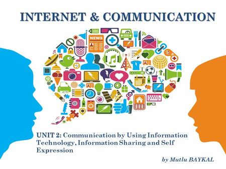 INTERNET & COMMUNICATION UNIT 2: UNIT 2: Communication by Using Information Technology, Information Sharing and Self Expression 1 by Mutlu BAYKAL.