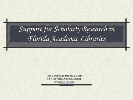 Support for Scholarly Research in Florida Academic Libraries Tina Neville and Deborah Henry USF Libraries Annual Meeting December 15, 2006.