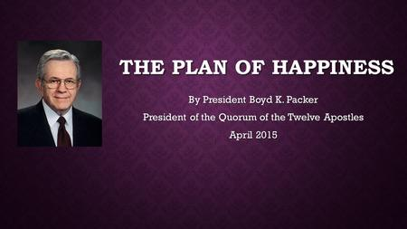 THE PLAN OF HAPPINESS By President Boyd K. Packer President of the Quorum of the Twelve Apostles April 2015.