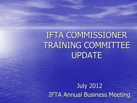 IFTA COMMISSIONER TRAINING COMMITTEE UPDATE July 2012 IFTA Annual Business Meeting.