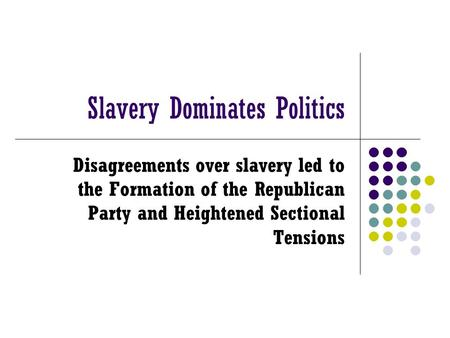 Slavery Dominates Politics Disagreements over slavery led to the Formation of the Republican Party and Heightened Sectional Tensions.
