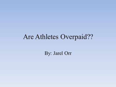 Are Athletes Overpaid?? By: Jarel Orr. Research Most of my research was from the internet and books from my school library. It was complicated trying.