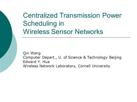 Centralized Transmission Power Scheduling in Wireless Sensor Networks Qin Wang Computer Depart., U. of Science & Technology Beijing Edward Y. Hua Wireless.