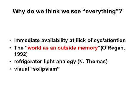 "Why do we think we see ""everything""? Immediate availability at flick of eye/attention The ""world as an outside memory""(O'Regan, 1992) refrigerator light."
