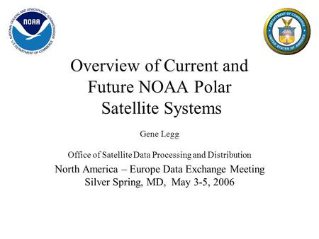 Overview of Current and Future NOAA Polar Satellite Systems Gene Legg Office of Satellite Data Processing and Distribution North America – Europe Data.