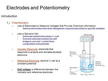 Electrodes and Potentiometry Introduction 1.)Potentiometry  Use of Electrodes to Measure Voltages that Provide Chemical Information - Various electrodes.