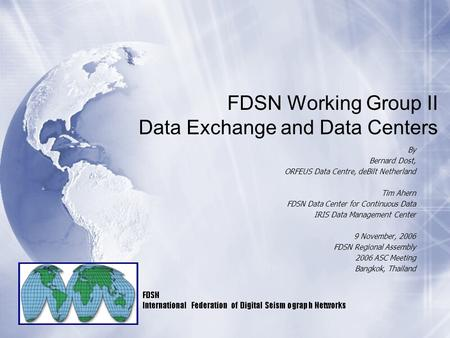FDSN Working Group II Data Exchange and Data Centers By Bernard Dost, ORFEUS Data Centre, deBilt Netherland Tim Ahern FDSN Data Center for Continuous Data.