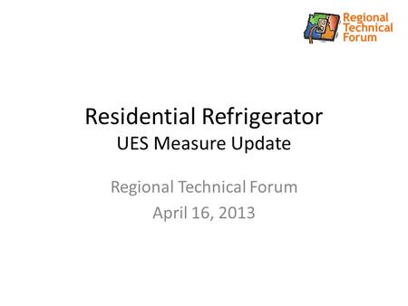 Residential Refrigerator UES Measure Update Regional Technical Forum April 16, 2013.