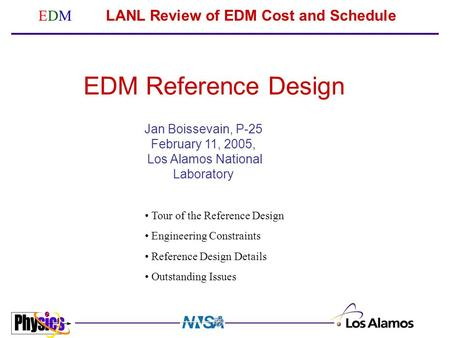 EDMEDM LANL Review of EDM Cost and Schedule Jan Boissevain, P-25 February 11, 2005, Los Alamos National Laboratory EDM Reference Design Tour of the Reference.