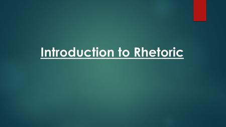 Introduction to Rhetoric.  Rhetoric : is the art of persuasive language. *Throughout most of history, it is referred to as the art of speechmaking and.