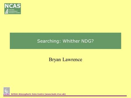 British Atmospheric Data Centre (www.badc.rl.ac.uk) Searching: Whither NDG? Bryan Lawrence.