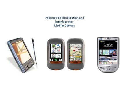 Information visualisation and interfaces for Mobile Devices.