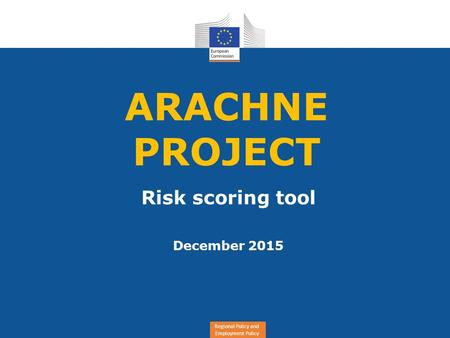 Regional Policy and Employment Policy ARACHNE PROJECT Risk scoring tool December 2015.
