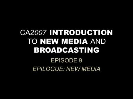 CA2007 INTRODUCTION TO NEW MEDIA AND BROADCASTING EPISODE 9 EPILOGUE: NEW MEDIA.