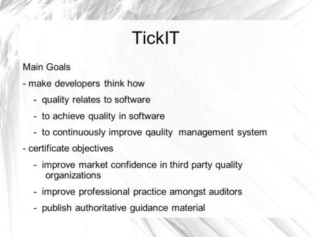TickIT Main Goals - make developers think how - quality relates to software - to achieve quality in software - to continuously improve qaulity management.