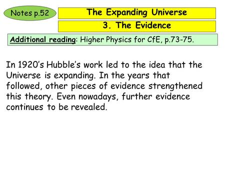 The Expanding Universe Additional reading: Higher Physics for CfE, p.73-75. Notes p.52 In 1920's Hubble's work led to the idea that the Universe is expanding.