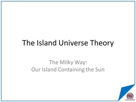 The Island Universe Theory The Milky Way: Our Island Containing the Sun.
