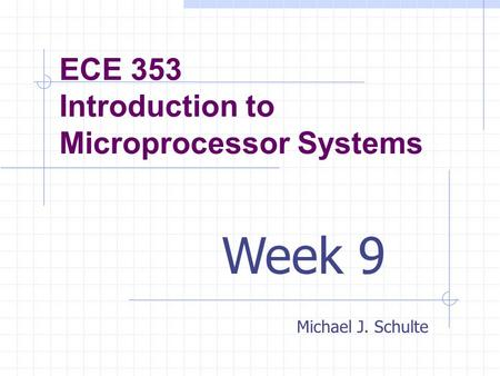 ECE 353 Introduction to Microprocessor Systems Michael J. Schulte Week 9.