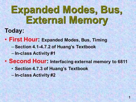 1 Expanded Modes, Bus, External Memory Today: First Hour: Expanded Modes, Bus, Timing –Section 4.1-4.7.2 of Huang's Textbook –In-class Activity #1 Second.