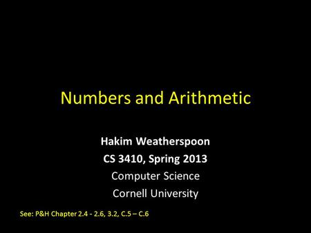 Numbers and Arithmetic Hakim Weatherspoon CS 3410, Spring 2013 Computer Science Cornell University See: P&H Chapter 2.4 - 2.6, 3.2, C.5 – C.6.