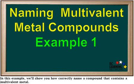 In this example, we'll show you how correctly name a compound that contains a multivalent metal.