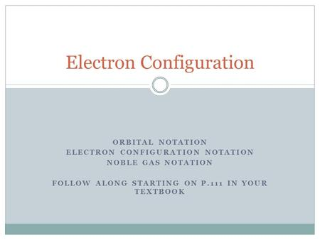 ORBITAL NOTATION ELECTRON CONFIGURATION NOTATION NOBLE GAS NOTATION FOLLOW ALONG STARTING ON P.111 IN YOUR TEXTBOOK Electron Configuration.