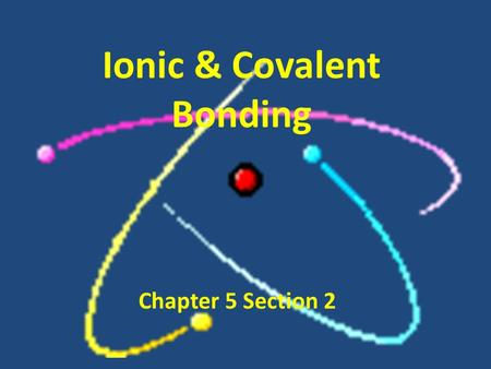 Ionic & Covalent Bonding Chapter 5 Section 2. Why do atoms want to bond? Atoms want to be STABLE. – Goal: to have an electronic structure close to that.