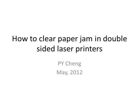 How to clear paper jam in double sided laser printers PY Cheng May, 2012.