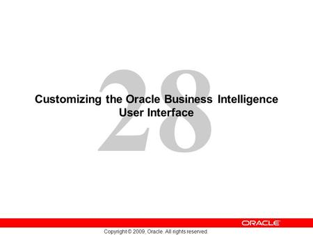 28 Copyright © 2009, Oracle. All rights reserved. Customizing the Oracle Business Intelligence User Interface.