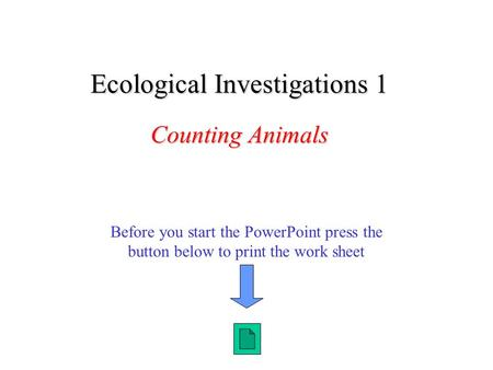 Before you start the PowerPoint press the button below to print the work sheet Ecological Investigations 1 Counting Animals.