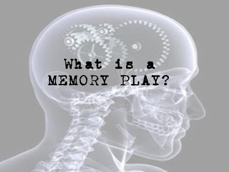 What is a MEMORY PLAY?. Consider... How/Why do memories arise? Why do you remember some things and forget others? Do you control your memory? Do your.