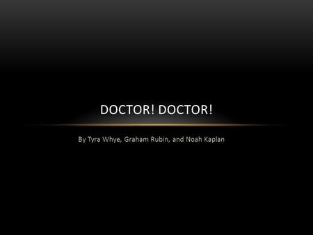By Tyra Whye, Graham Rubin, and Noah Kaplan DOCTOR!