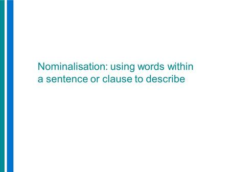 Nominalisation: using words within a sentence or clause to describe.